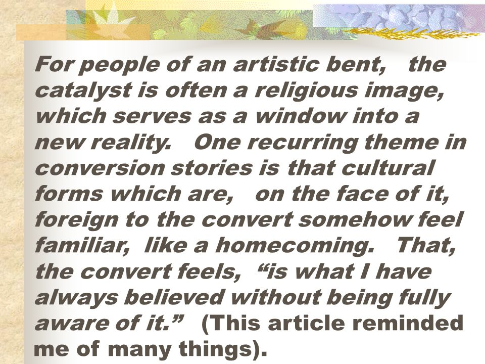 For people of an artistic bent, the catalyst is often a religious image, which serves as a window into a new reality. One recurring theme in conversio