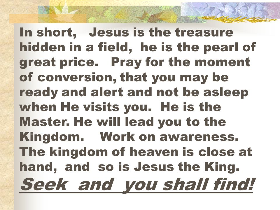 In short, Jesus is the treasure hidden in a field, he is the pearl of great price. Pray for the moment of conversion, that you may be ready and alert