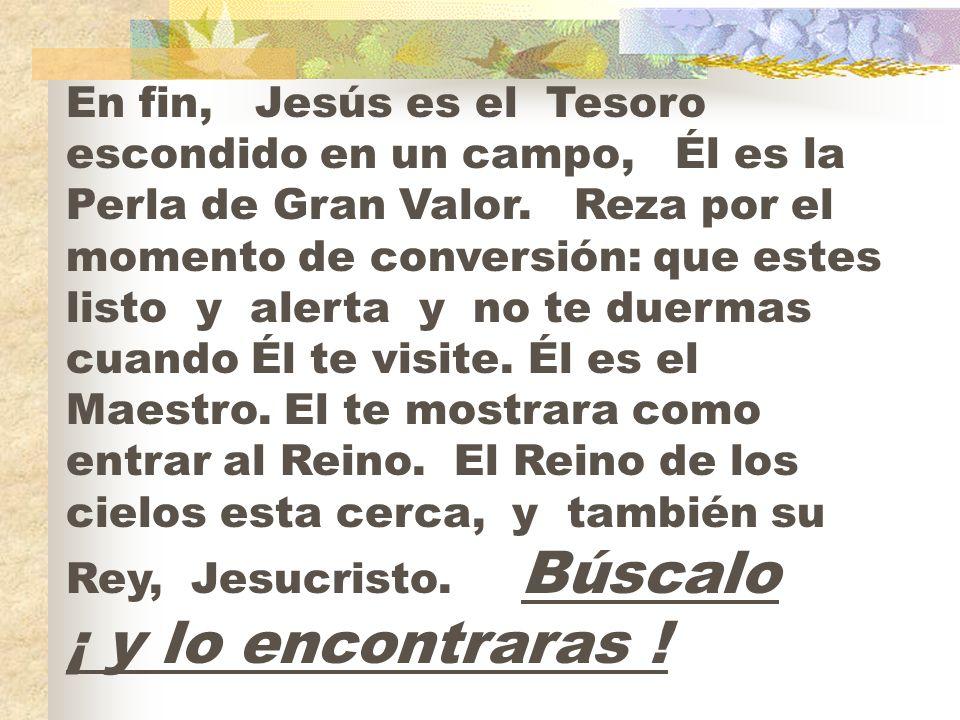 En fin, Jesús es el Tesoro escondido en un campo, Él es la Perla de Gran Valor. Reza por el momento de conversión: que estes listo y alerta y no te du