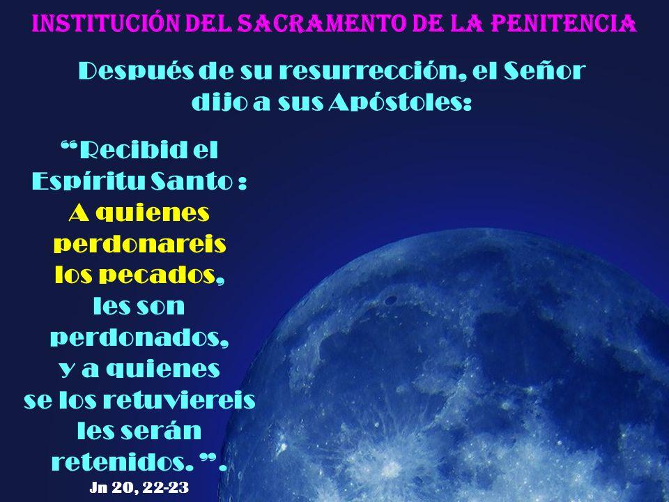 Después de su resurrección, el Señor dijo a sus Apóstoles: Institución del Sacramento de la Penitencia Recibid el Espíritu Santo : A quienes perdonareis los pecados, les son perdonados, y a quienes se los retuviereis les serán retenidos..