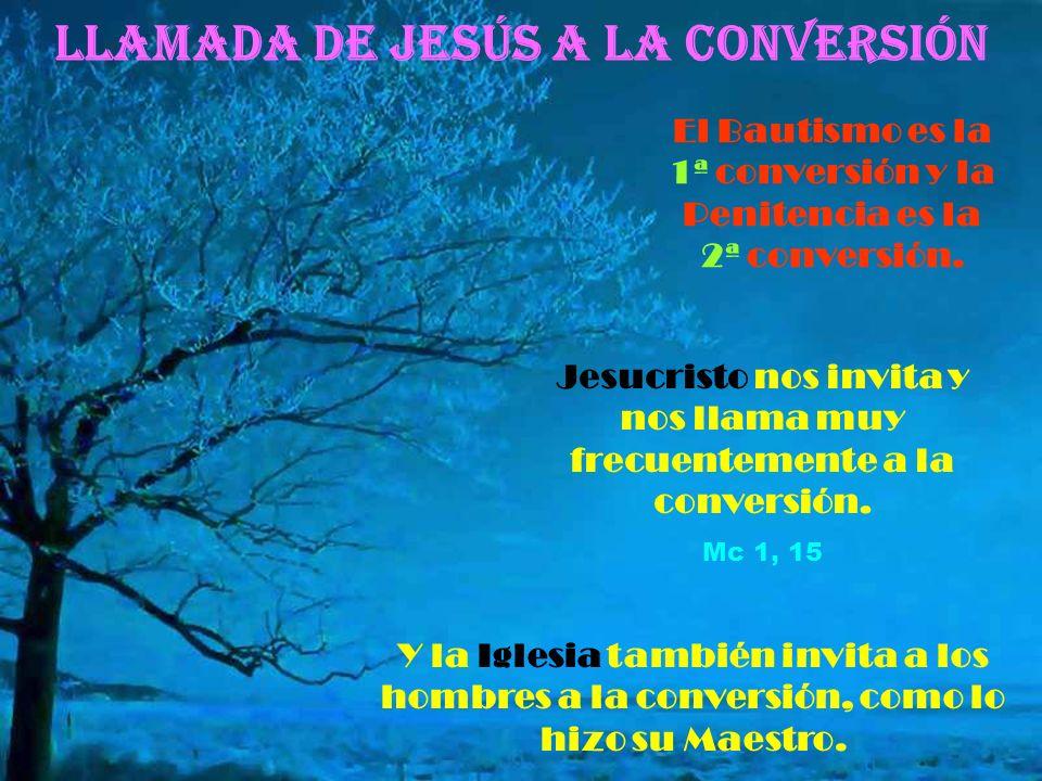 Llamada de Jesús a la CONVERSIÓN El Bautismo es la 1ª conversión y la Penitencia es la 2ª conversión.