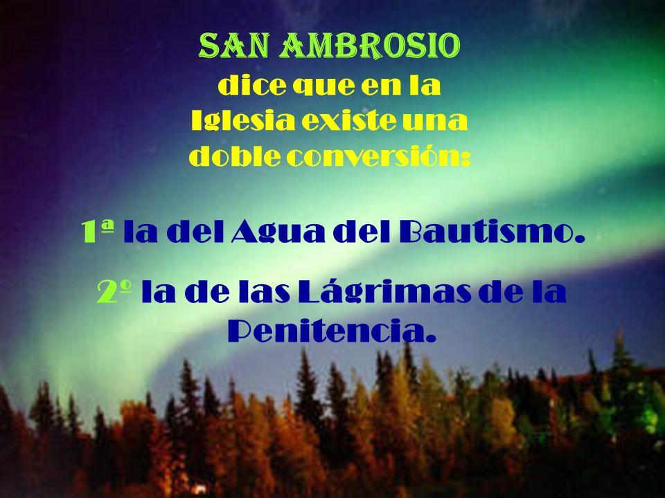 San Ambrosio dice que en la Iglesia existe una doble conversión: 1ª la del Agua del Bautismo.