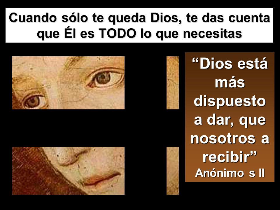 Dios está más dispuesto a dar, que nosotros a recibir Anónimo s II Cuando sólo te queda Dios, te das cuenta que Él es TODO lo que necesitas