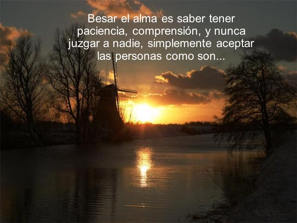 Besar el alma es saber tener paciencia, comprensión, y nunca juzgar a nadie, simplemente aceptar las personas como son...