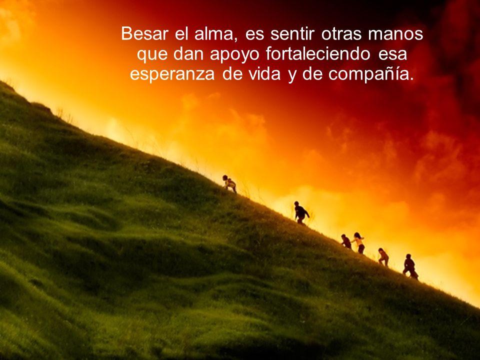 Besar el alma, es sentir otras manos que dan apoyo fortaleciendo esa esperanza de vida y de compañía.