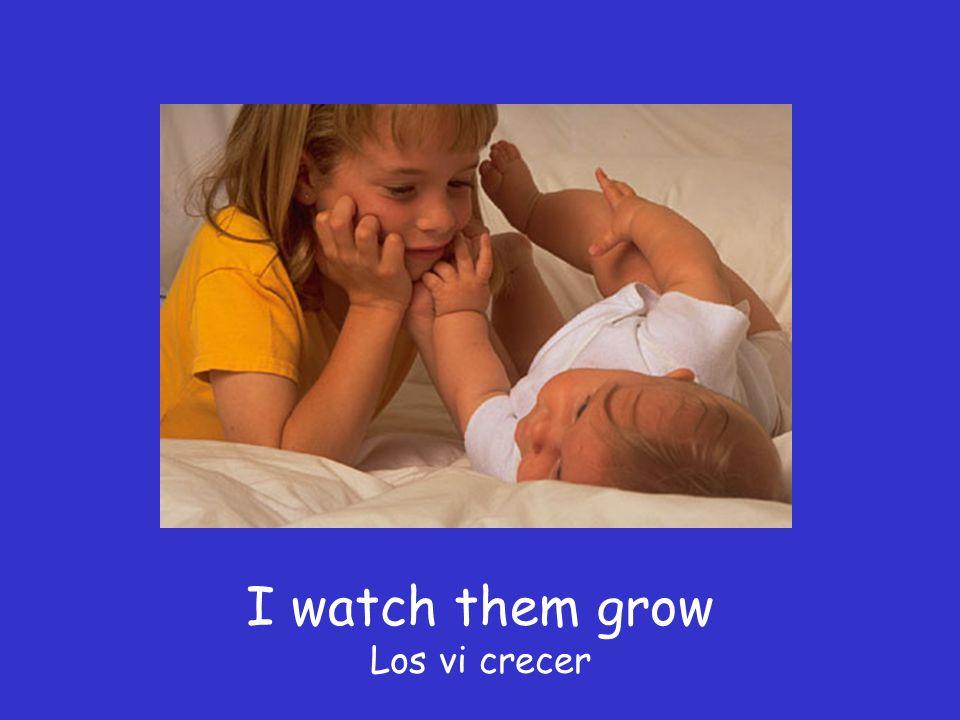 I watch them grow Los vi crecer