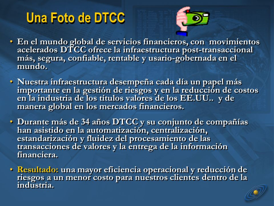 Una Foto de DTCC En el mundo global de servicios financieros, con movimientos acelerados DTCC ofrece la infraestructura post-transaccional más, segura, confiable, rentable y usario-gobernada en el mundo.