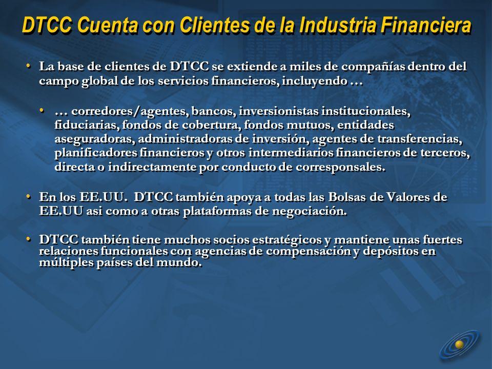 DTCC Cuenta con Clientes de la Industria Financiera La base de clientes de DTCC se extiende a miles de compañías dentro del campo global de los servicios financieros, incluyendo … … corredores/agentes, bancos, inversionistas institucionales, fiduciarias, fondos de cobertura, fondos mutuos, entidades aseguradoras, administradoras de inversión, agentes de transferencias, planificadores financieros y otros intermediarios financieros de terceros, directa o indirectamente por conducto de corresponsales.