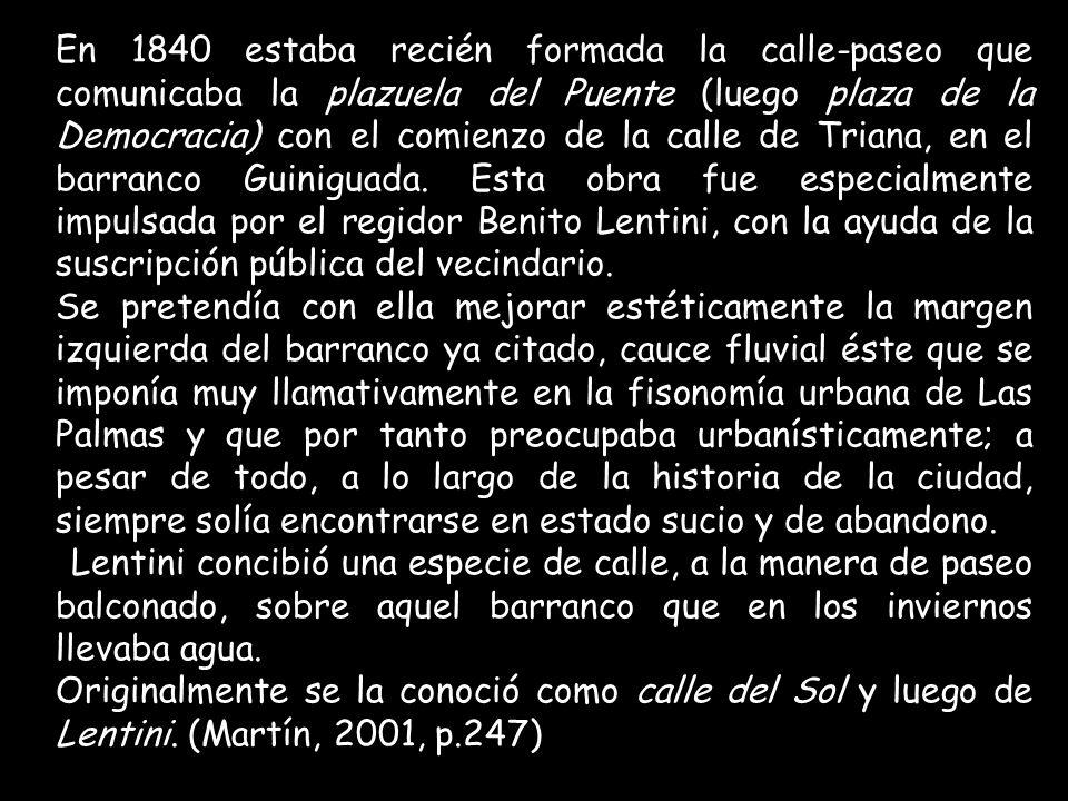 En 1840 estaba recién formada la calle-paseo que comunicaba la plazuela del Puente (luego plaza de la Democracia) con el comienzo de la calle de Triana, en el barranco Guiniguada.