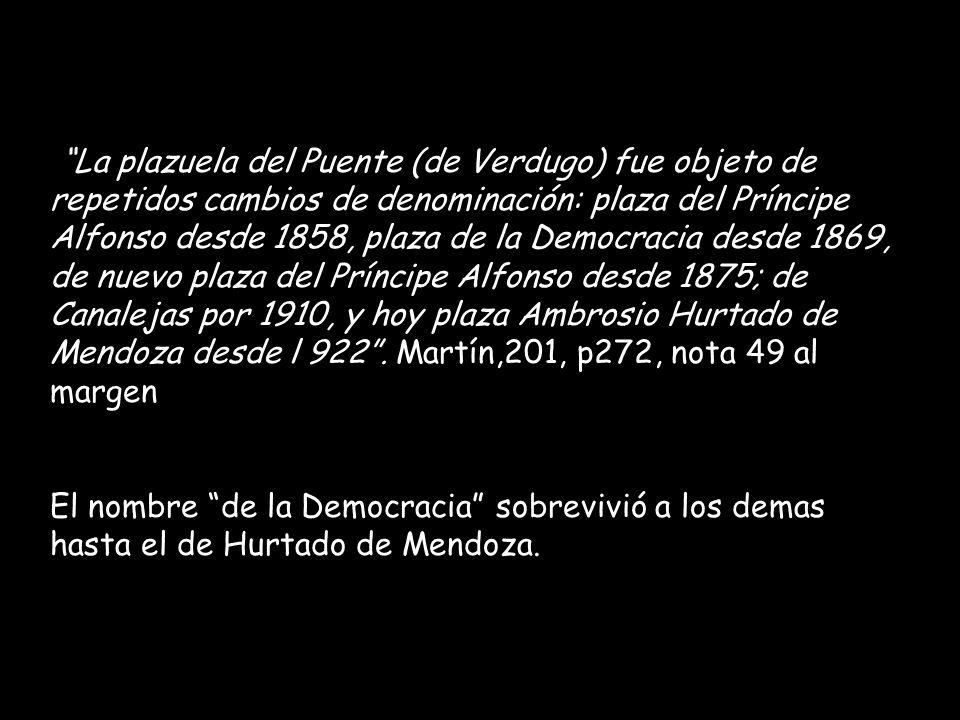La plazuela del Puente (de Verdugo) fue objeto de repetidos cambios de denominación: plaza del Príncipe Alfonso desde 1858, plaza de la Democracia desde 1869, de nuevo plaza del Príncipe Alfonso desde 1875; de Canalejas por 1910, y hoy plaza Ambrosio Hurtado de Mendoza desde l 922.