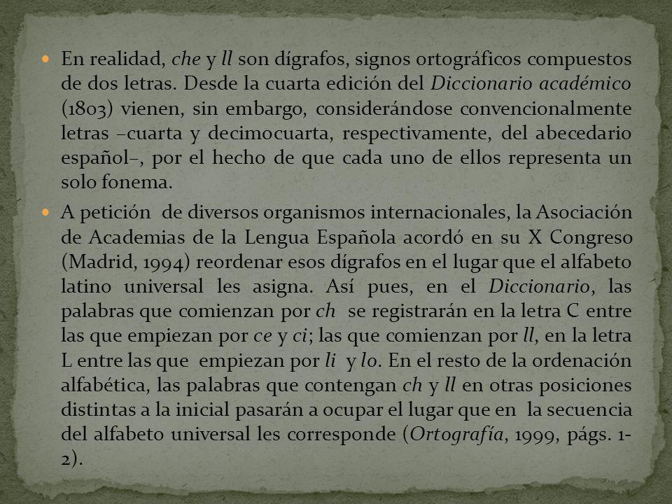 En realidad, che y ll son dígrafos, signos ortográficos compuestos de dos letras. Desde la cuarta edición del Diccionario académico (1803) vienen, sin