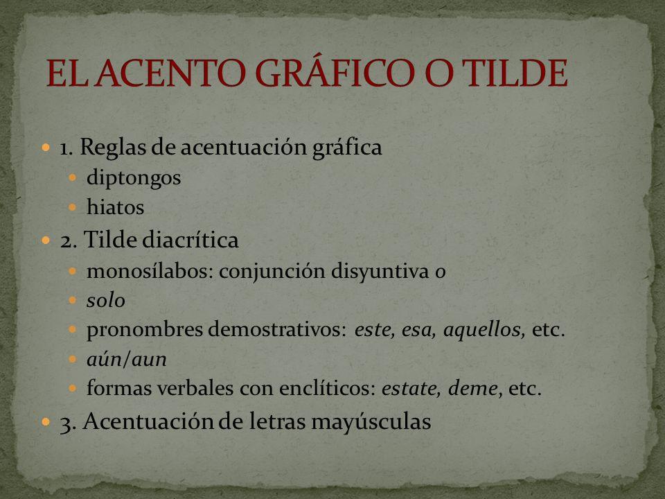 1. Reglas de acentuación gráfica diptongos hiatos 2. Tilde diacrítica monosílabos: conjunción disyuntiva o solo pronombres demostrativos: este, esa, a