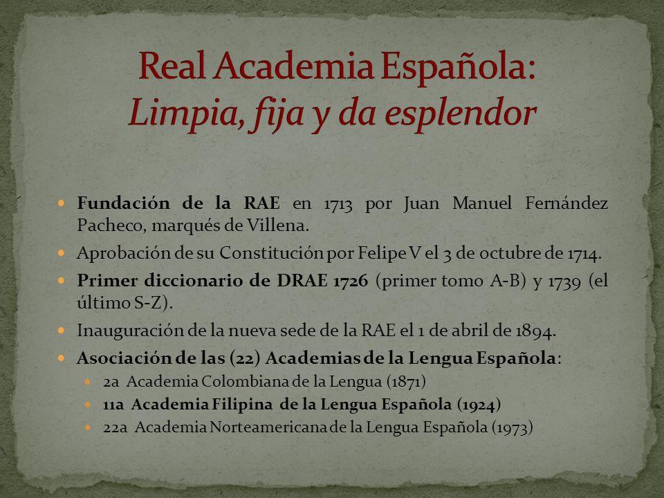 Fundación de la RAE en 1713 por Juan Manuel Fernández Pacheco, marqués de Villena. Aprobación de su Constitución por Felipe V el 3 de octubre de 1714.