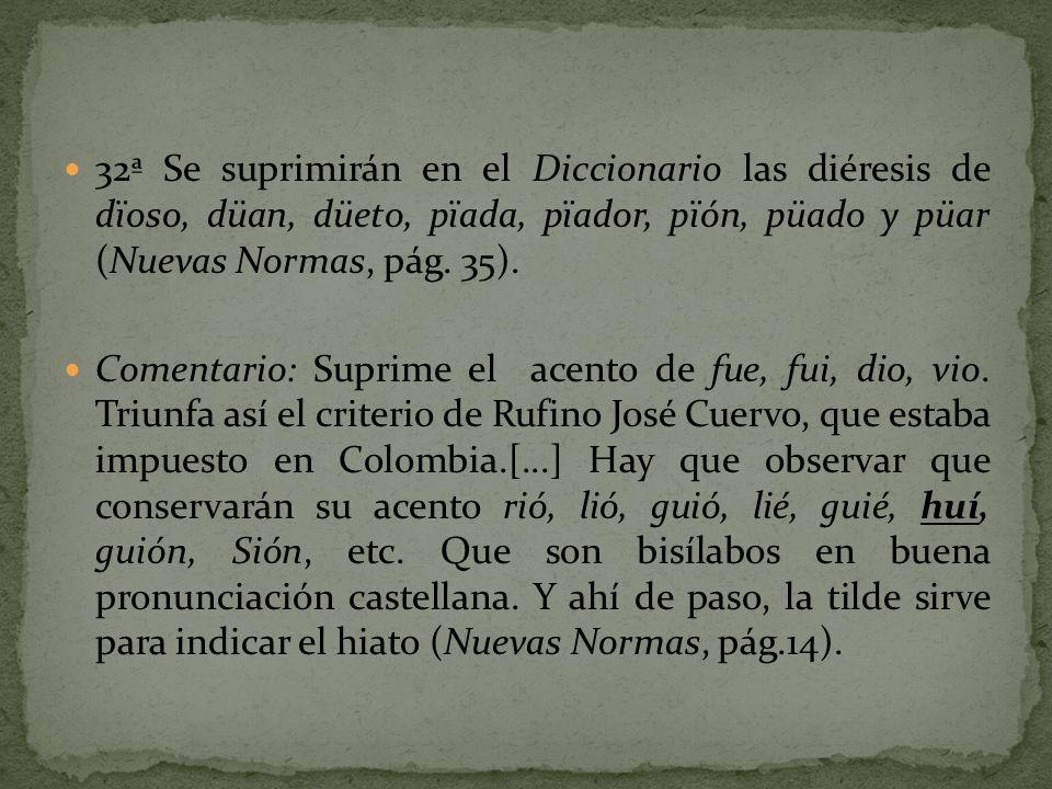 32ª Se suprimirán en el Diccionario las diéresis de dïoso, düan, düeto, pïada, pïador, pïón, püado y püar (Nuevas Normas, pág. 35). Comentario: Suprim