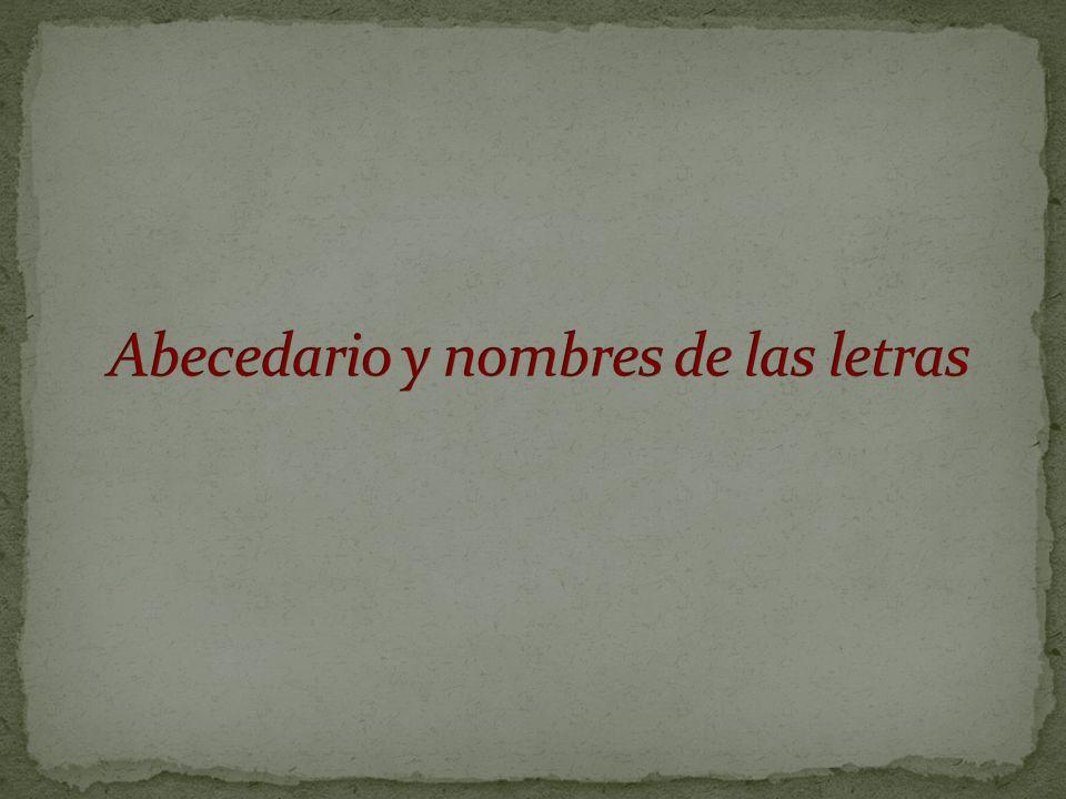El abecedario español está hoy formado por veintisiete letras, de cada una de las cuales se ofrecen a continuación, […] Algunas de estas letras poseen varios nombres con vigencia y tradición en amplias zonas del dominio hispánico.