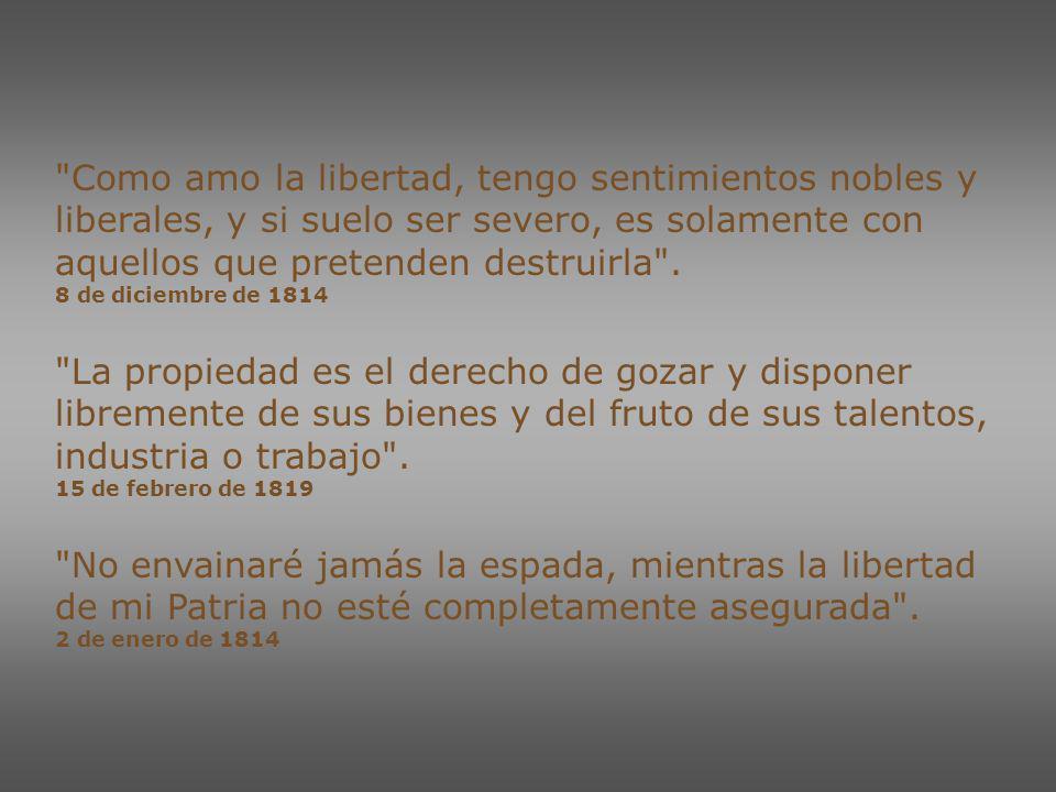 Yo soy siempre fiel al sistema liberal y justo que proclamó mi patria… 15 de diciembre de 1812 Todos los pueblos del mundo que han lidiado por la Libertad, han exterminado al fin a sus tiranos .