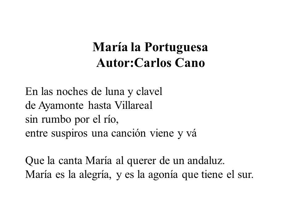 María la Portuguesa Autor:Carlos Cano En las noches de luna y clavel de Ayamonte hasta Villareal sin rumbo por el río, entre suspiros una canción viene y vá Que la canta María al querer de un andaluz.