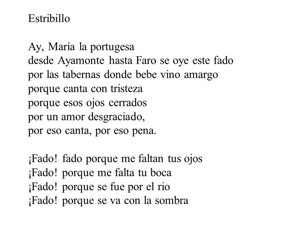 Estribillo Ay, María la portugesa desde Ayamonte hasta Faro se oye este fado por las tabernas donde bebe vino amargo porque canta con tristeza porque esos ojos cerrados por un amor desgraciado, por eso canta, por eso pena.