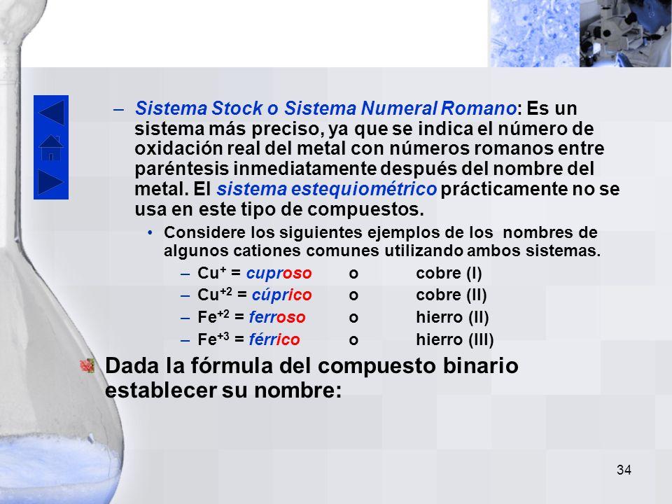 33 Hay dos sistemas que se deben considerar: –Sistema clásico: Se utiliza para metales con dos estados de oxidación. Usa el sufijo –oso para el menor