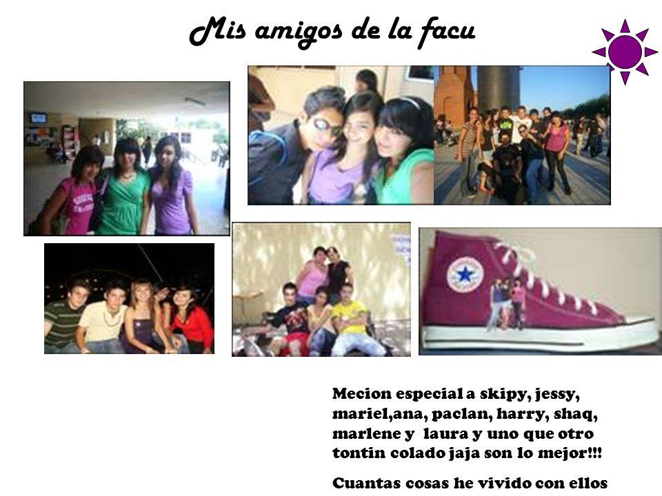Mis amigos de la facu Mecion especial a skipy, jessy, mariel,ana, paclan, harry, shaq, marlene y laura y uno que otro tontin colado jaja son lo mejor!!.