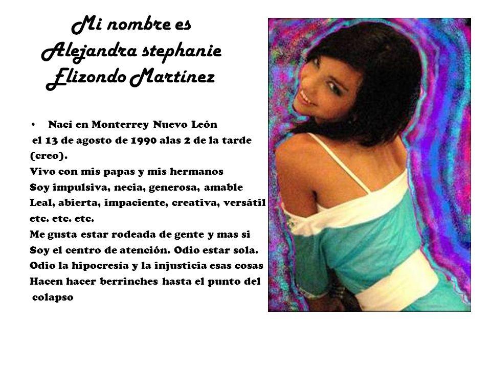 Mi nombre es Alejandra stephanie Elizondo Martínez Nací en Monterrey Nuevo León el 13 de agosto de 1990 alas 2 de la tarde (creo). Vivo con mis papas