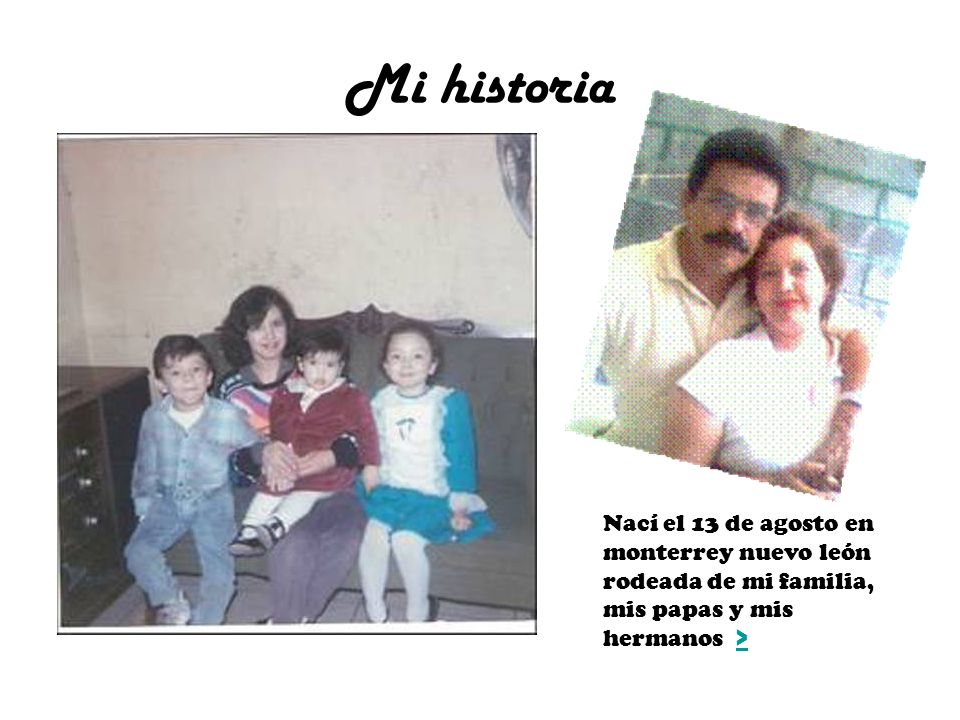 Mi historia Nací el 13 de agosto en monterrey nuevo león rodeada de mi familia, mis papas y mis hermanos >>