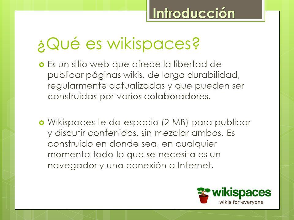 ¿Qué es wikispaces? Es un sitio web que ofrece la libertad de publicar páginas wikis, de larga durabilidad, regularmente actualizadas y que pueden ser