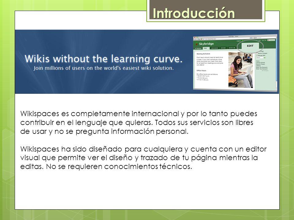 Wikispaces es completamente internacional y por lo tanto puedes contribuir en el lenguaje que quieras. Todos sus servicios son libres de usar y no se