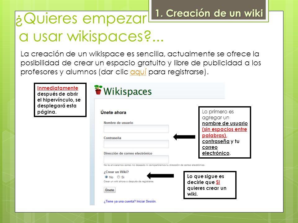 ¿Quieres empezar a usar wikispaces?... 1. Creación de un wiki La creación de un wikispace es sencilla, actualmente se ofrece la posibilidad de crear u