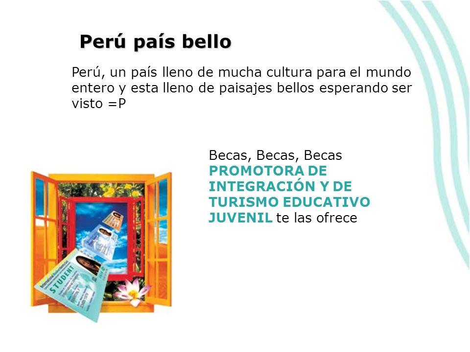 Perú país bello Perú, un país lleno de mucha cultura para el mundo entero y esta lleno de paisajes bellos esperando ser visto =P Becas, Becas, Becas PROMOTORA DE INTEGRACIÓN Y DE TURISMO EDUCATIVO JUVENIL te las ofrece