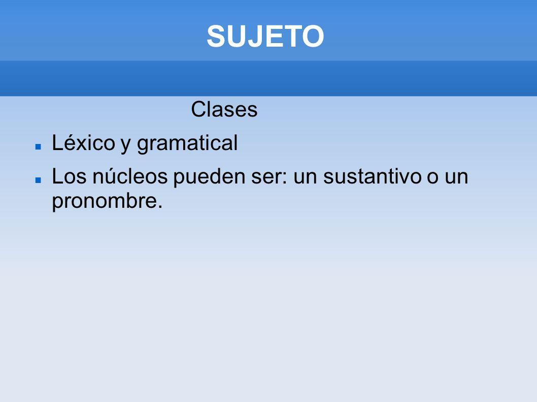 Clases Léxico y gramatical Los núcleos pueden ser: un sustantivo o un pronombre. SUJETO
