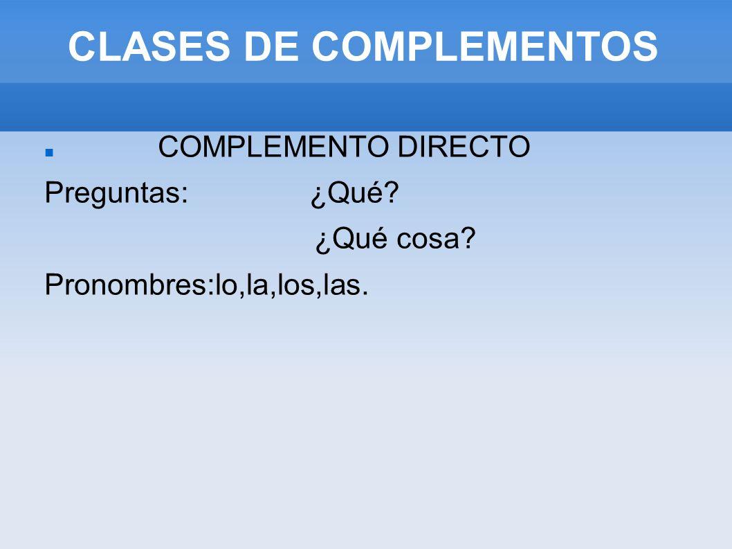 COMPLEMENTO DIRECTO Preguntas: ¿Qué? ¿Qué cosa? Pronombres:lo,la,los,las. CLASES DE COMPLEMENTOS