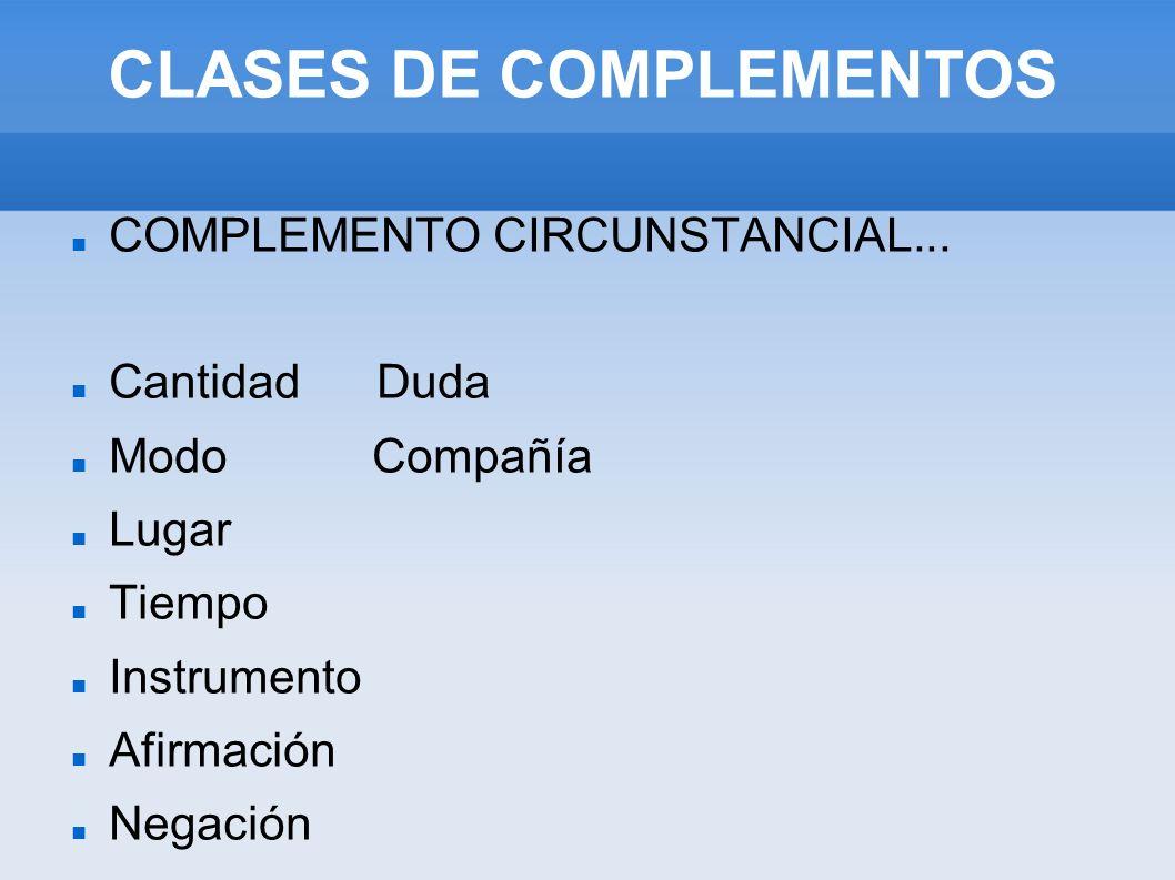CLASES DE COMPLEMENTOS COMPLEMENTO CIRCUNSTANCIAL... Cantidad Duda Modo Compañía Lugar Tiempo Instrumento Afirmación Negación
