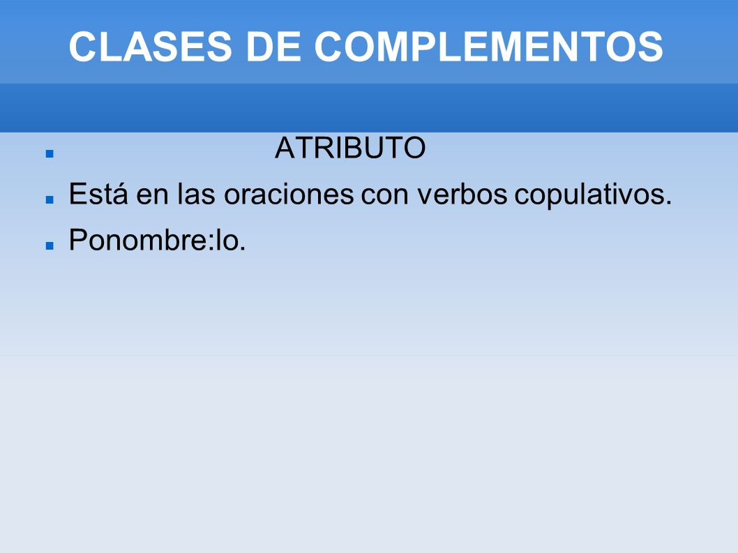CLASES DE COMPLEMENTOS ATRIBUTO Está en las oraciones con verbos copulativos. Ponombre:lo.