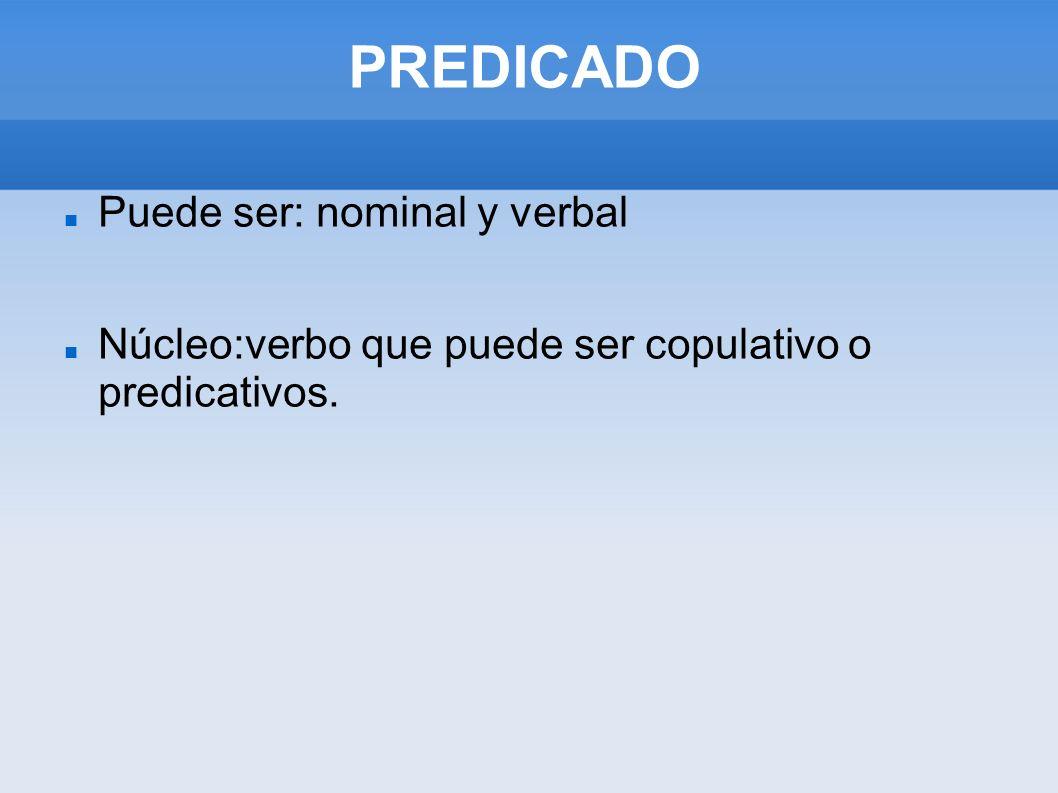 PREDICADO Puede ser: nominal y verbal Núcleo:verbo que puede ser copulativo o predicativos.