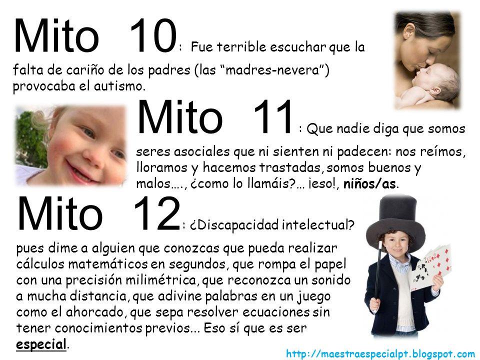 Mito 10 : Fue terrible escuchar que la falta de cariño de los padres (las madres-nevera) provocaba el autismo. Mito 11 : Que nadie diga que somos sere