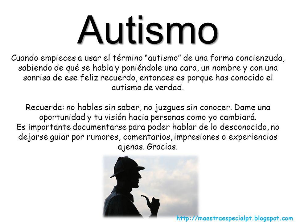 Autismo Cuando empieces a usar el término autismo de una forma concienzuda, sabiendo de qué se habla y poniéndole una cara, un nombre y con una sonris