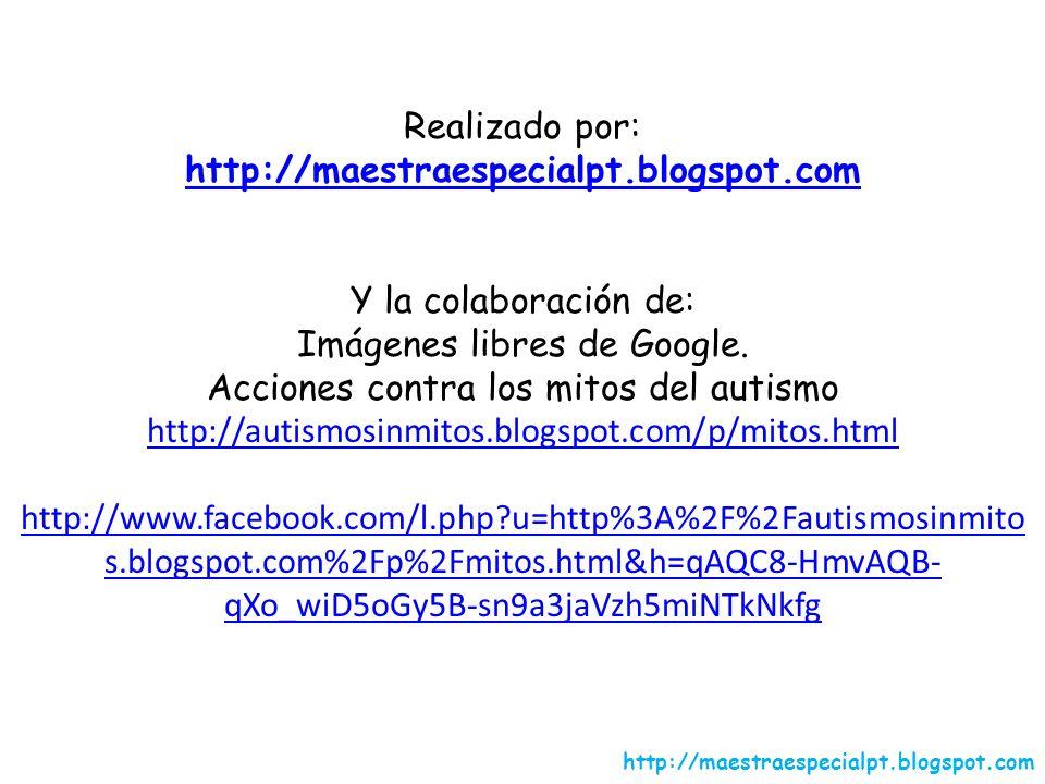 Realizado por: http://maestraespecialpt.blogspot.com Y la colaboración de: Imágenes libres de Google. Acciones contra los mitos del autismo http://aut