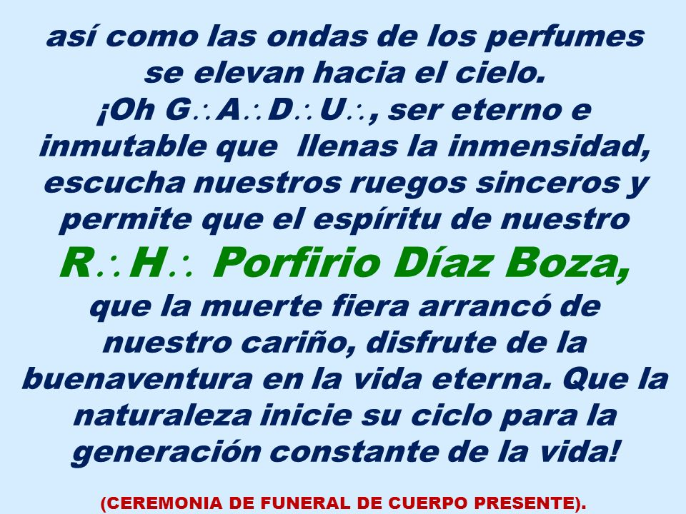 ¡Oh sombra querida de nuestro R H Porfirio Díaz Boza, compañero inseparable de nuestros trabajos, sólo la idea consoladora de que nos hemos de volver a ver, puede mitigar la herida que tu muerte ha dejado entre nosotros.
