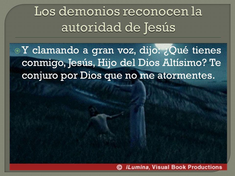 Y clamando a gran voz, dijo: ¿Qué tienes conmigo, Jesús, Hijo del Dios Altísimo.