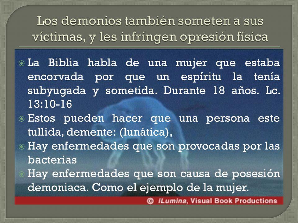 La Biblia habla de una mujer que estaba encorvada por que un espíritu la tenía subyugada y sometida.
