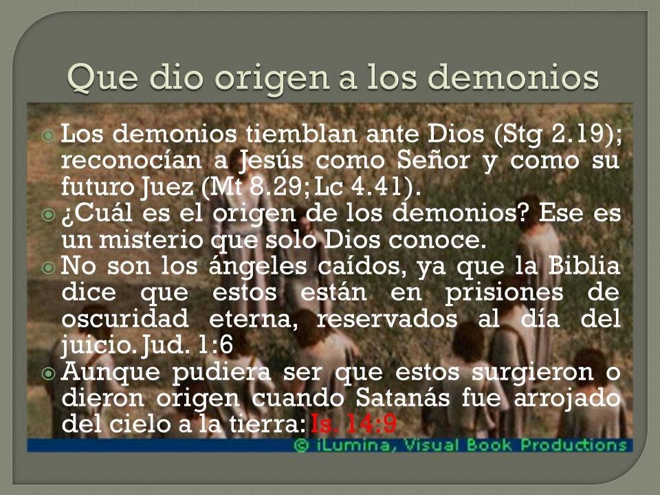 Los demonios tiemblan ante Dios (Stg 2.19); reconocían a Jesús como Señor y como su futuro Juez (Mt 8.29; Lc 4.41).