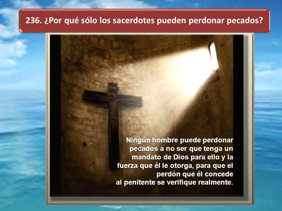 236. ¿Por qué sólo los sacerdotes pueden perdonar pecados? Ningún hombre puede perdonar pecados a no ser que tenga un mandato de Dios para ello y la f