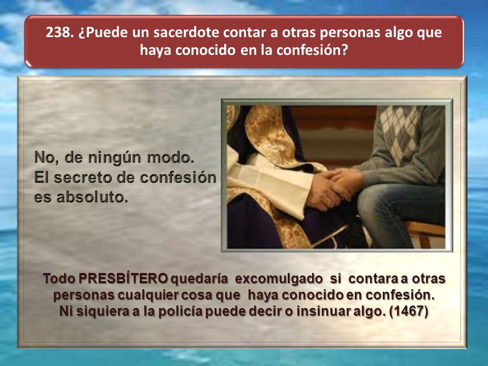 238. ¿Puede un sacerdote contar a otras personas algo que haya conocido en la confesión? Todo PRESBÍTERO quedaría excomulgado si contara a otras perso