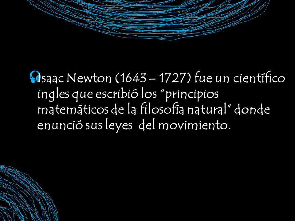 Isaac Newton (1643 – 1727) fue un científico ingles que escribió los principios matemáticos de la filosofía natural donde enunció sus leyes del movimi