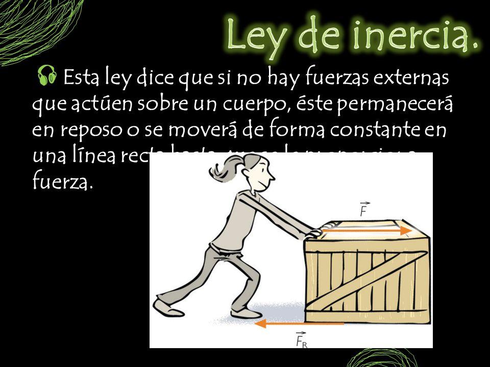 Esta ley dice que si no hay fuerzas externas que actúen sobre un cuerpo, éste permanecerá en reposo o se moverá de forma constante en una línea recta