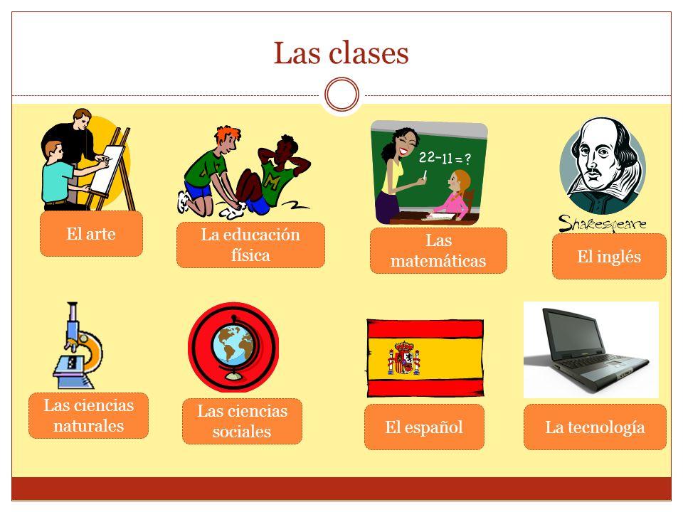 Las clases El arte La educación física Las matemáticas El inglés Las ciencias naturales Las ciencias sociales El españolLa tecnología