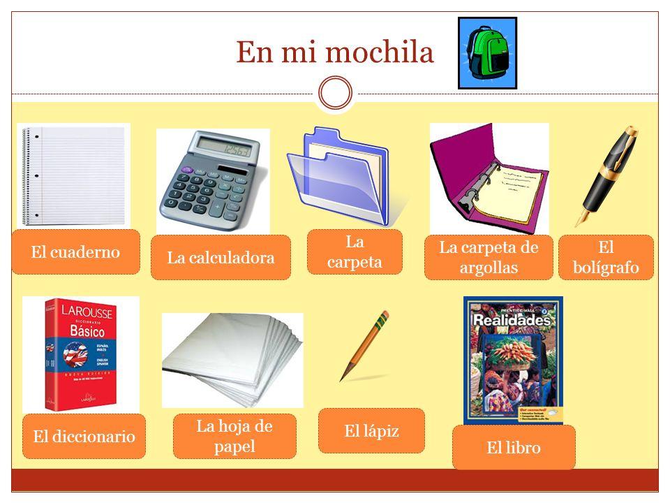 En mi mochila El cuaderno La calculadora La carpeta La carpeta de argollas El bolígrafo El diccionario La hoja de papel El lápiz El libro