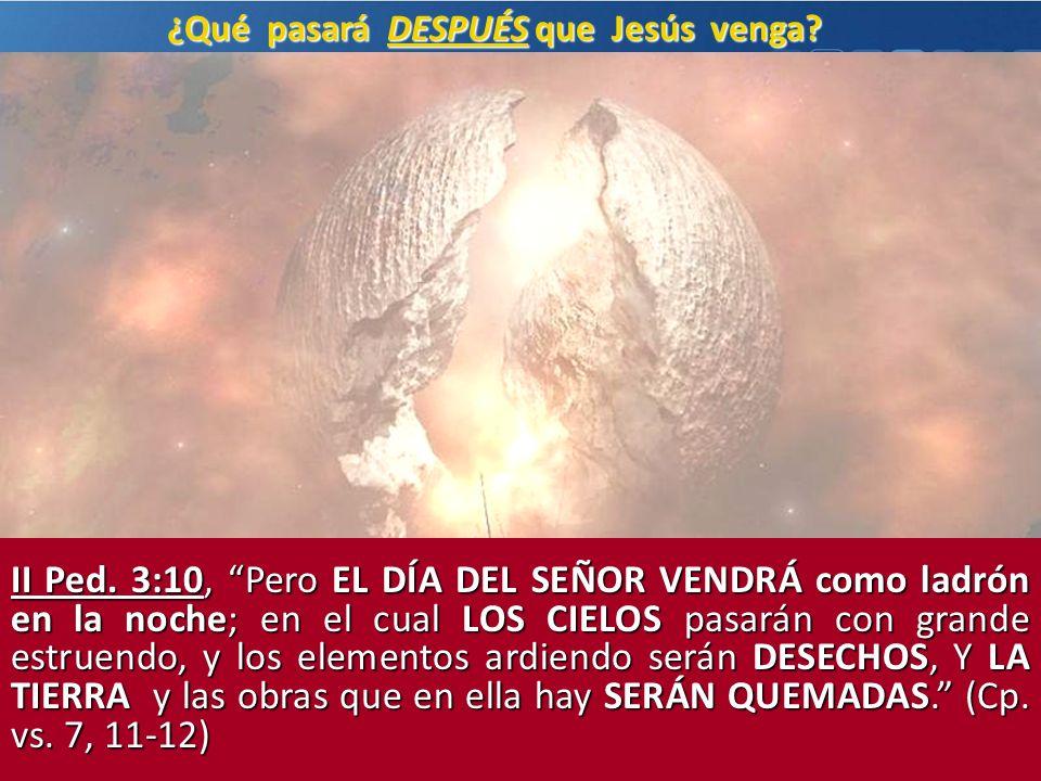¿Qué pasará DESPUÉS que Jesús venga? II Ped. 3:10, Pero EL DÍA DEL SEÑOR VENDRÁ como ladrón en la noche; en el cual LOS CIELOS pasarán con grande estr