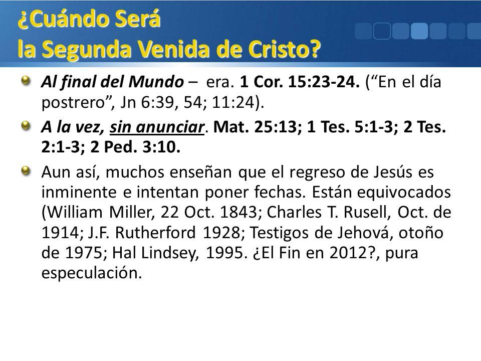 Al final del Mundo – era. 1 Cor. 15:23-24. (En el día postrero, Jn 6:39, 54; 11:24). A la vez, sin anunciar. Mat. 25:13; 1 Tes. 5:1-3; 2 Tes. 2:1-3; 2